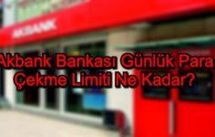 Akbank Günlük Para Çekme Limiti Ne Kadar?